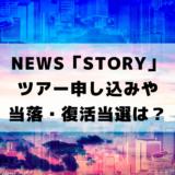NEWS「STORYツアー」配信・申し込み日や当落・復活当選は?